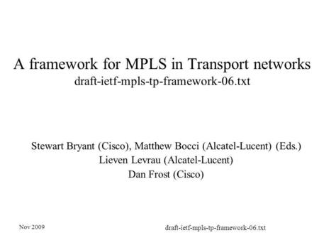 Nov 2009 draft-ietf-mpls-tp-framework-06.txt A framework for MPLS in Transport networks draft-ietf-mpls-tp-framework-06.txt Stewart Bryant (Cisco), Matthew.