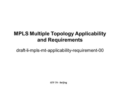 MPLS Multiple Topology Applicability and Requirements draft-li-mpls-mt-applicability-requirement-00 IETF 79 - Beijing.