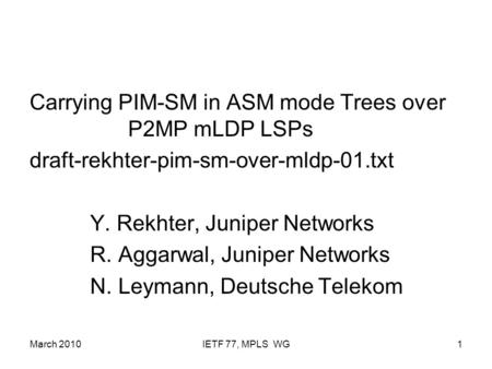 March 2010IETF 77, MPLS WG1 Carrying PIM-SM in ASM mode Trees over P2MP mLDP LSPs draft-rekhter-pim-sm-over-mldp-01.txt Y. Rekhter, Juniper Networks R.