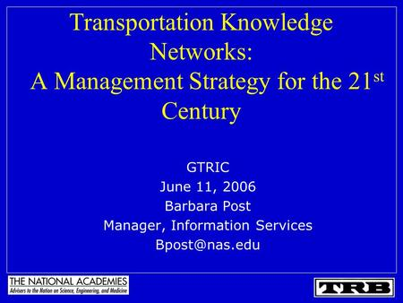 Transportation Knowledge Networks: A Management Strategy for the 21 st Century GTRIC June 11, 2006 Barbara Post Manager, Information Services
