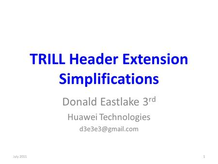 TRILL Header Extension Simplifications Donald Eastlake 3 rd Huawei Technologies 1July 2011.