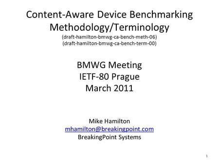 1 Content-Aware Device Benchmarking Methodology/Terminology (draft-hamilton-bmwg-ca-bench-meth-06) (draft-hamilton-bmwg-ca-bench-term-00) BMWG Meeting.