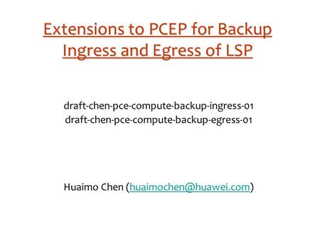 Extensions to PCEP for Backup Ingress and Egress of LSP draft-chen-pce-compute-backup-ingress-01 draft-chen-pce-compute-backup-egress-01 Huaimo Chen