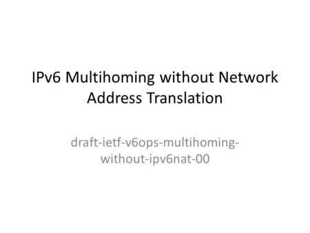 IPv6 Multihoming without Network Address Translation draft-ietf-v6ops-multihoming- without-ipv6nat-00.