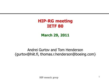 HIP research group 1 HIP-RG meeting IETF 80 March 29, 2011 Andrei Gurtov and Tom Henderson