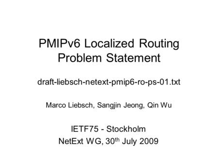 PMIPv6 Localized Routing Problem Statement draft-liebsch-netext-pmip6-ro-ps-01.txt Marco Liebsch, Sangjin Jeong, Qin Wu IETF75 - Stockholm NetExt WG, 30.