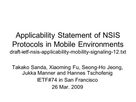 Applicability Statement of NSIS Protocols in Mobile Environments draft-ietf-nsis-applicability-mobility-signaling-12.txt Takako Sanda, Xiaoming Fu, Seong-Ho.