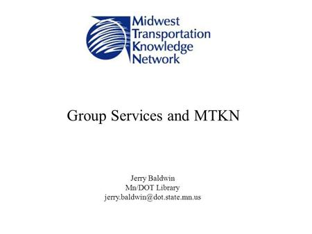 Group Services and MTKN Jerry Baldwin Mn/DOT Library