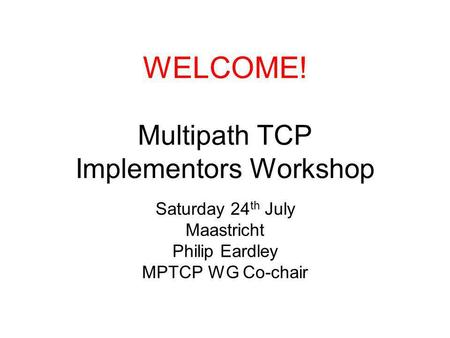 WELCOME! Multipath TCP Implementors Workshop Saturday 24 th July Maastricht Philip Eardley MPTCP WG Co-chair.