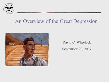 David C. Wheelock September 20, 2007 An Overview of the Great Depression.