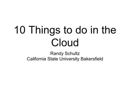 10 Things to do in the Cloud Randy Schultz California State University Bakersfield.