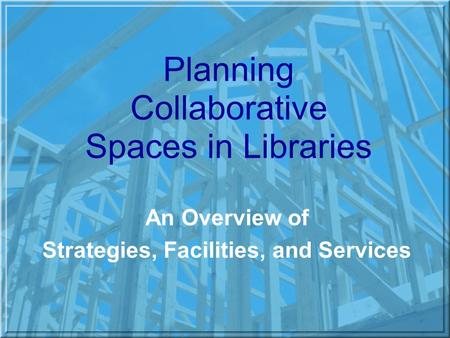 Planning Collaborative Spaces in Libraries An Overview of Strategies, Facilities, and Services.