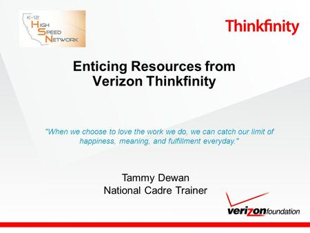 Enticing Resources from Verizon Thinkfinity Tammy Dewan National Cadre Trainer When we choose to love the work we do, we can catch our limit of happiness,