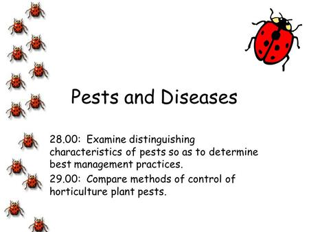 Pests and Diseases 28.00: Examine distinguishing characteristics of pests so as to determine best management practices. 29.00: Compare methods of control.