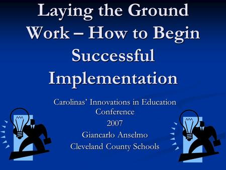 Laying the Ground Work – How to Begin Successful Implementation Carolinas Innovations in Education Conference 2007 Giancarlo Anselmo Cleveland County Schools.