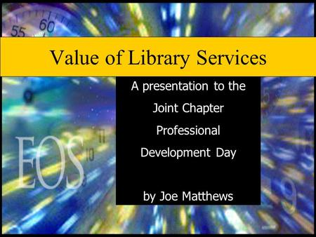 Value of Library Services A presentation to the Joint Chapter Professional Development Day by Joe Matthews.