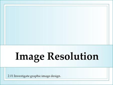 2.01 Investigate graphic image design. Image Resolution.
