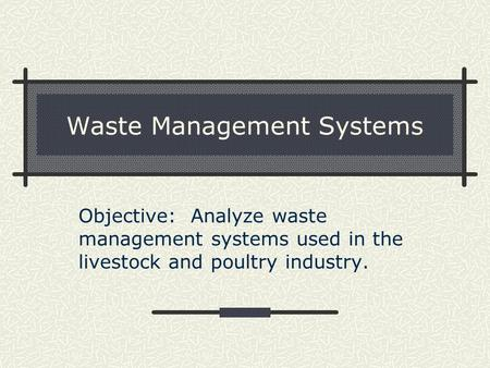 Waste Management Systems Objective: Analyze waste management systems used in the livestock and poultry industry.