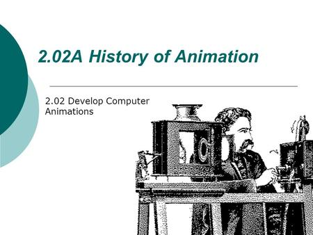 2.02A History of Animation 2.02 Develop Computer Animations.