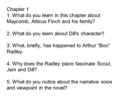 Chapter 1 1. What do you learn in this chapter about Maycomb, Atticus Finch and his family? 2. What do you learn about Dill's character? 3. What, briefly,
