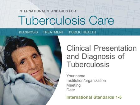 Clinical Presentation and Diagnosis of Tuberculosis Your name Institution/organization Meeting Date International Standards 1-5.