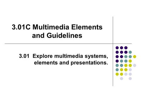 3.01C Multimedia Elements and Guidelines 3.01 Explore multimedia systems, elements and presentations.