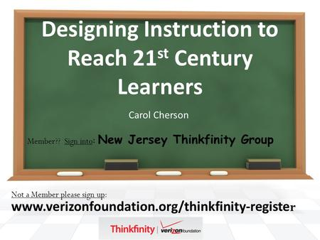 Designing Instruction to Reach 21 st Century Learners Carol Cherson Not a Member please sign up: www.verizonfoundation.org/thinkfinity-registe r Member??