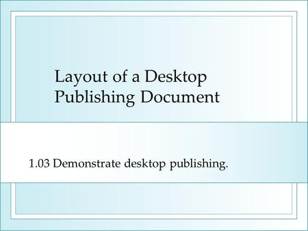 Layout of a Desktop Publishing Document 1.03 Demonstrate desktop publishing.
