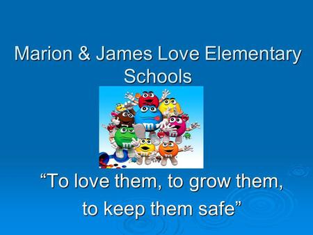 Marion & James Love Elementary Schools To love them, to grow them, to keep them safe.
