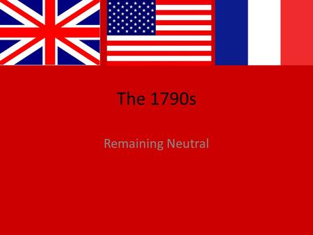 The 1790s Remaining Neutral. The Debate over Revolution A.The French Revolution - Messy and confusing change in power. - The Dem-Reps supported Revolution.