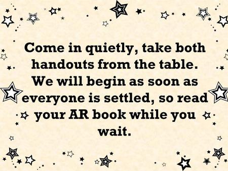 Come in quietly, take both handouts from the table. We will begin as soon as everyone is settled, so read your AR book while you wait.