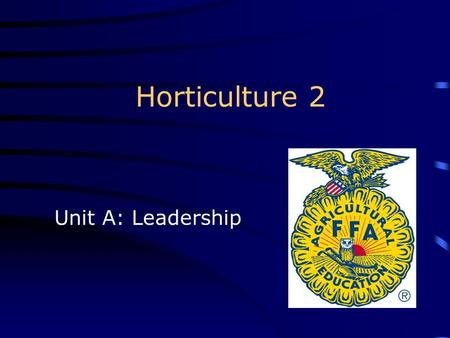Horticulture 2 Unit A: Leadership.