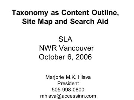 Taxonomy as Content Outline, Site Map and Search Aid SLA NWR Vancouver October 6, 2006 Marjorie M.K. Hlava President 505-998-0800