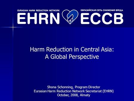 Harm Reduction in Central Asia: A Global Perspective Shona Schonning, Program Director Eurasian Harm Reduction Network Secretariat (EHRN) October, 2008,