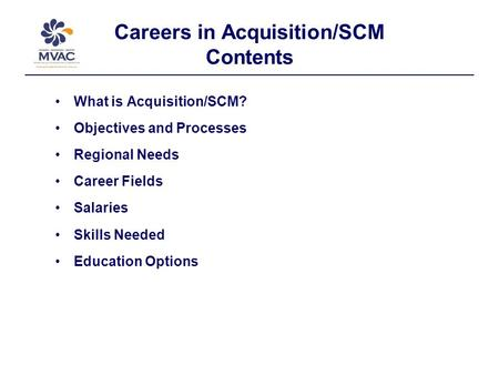 Careers in Acquisition/SCM Contents What is Acquisition/SCM? Objectives and Processes Regional Needs Career Fields Salaries Skills Needed Education Options.