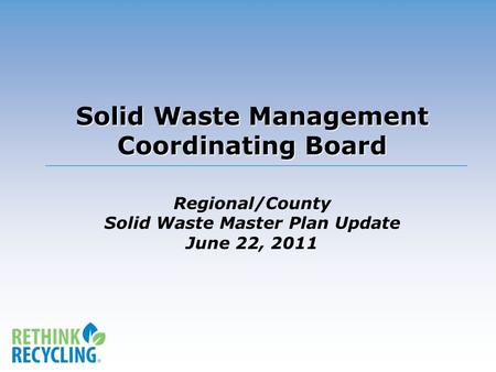 Solid Waste Management Coordinating Board Solid Waste Management Coordinating Board Regional/County Solid Waste Master Plan Update June 22, 2011.