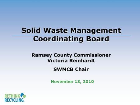 Solid Waste Management Coordinating Board Solid Waste Management Coordinating Board Ramsey County Commissioner Victoria Reinhardt SWMCB Chair November.