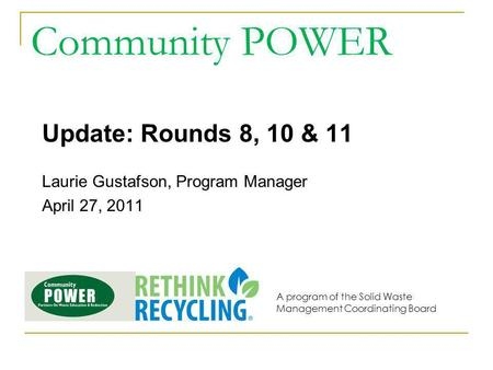 Community POWER Update: Rounds 8, 10 & 11 Laurie Gustafson, Program Manager April 27, 2011 A program of the Solid Waste Management Coordinating Board.