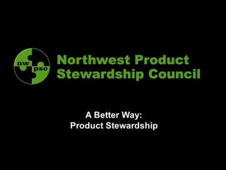 A Better Way: Product Stewardship. 2 NWPSC Strategies Steering Committee – all governments Strategies –Speak with a united, well-informed voice (EPR Think.