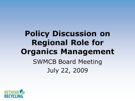 Policy Discussion on Regional Role for Organics Management SWMCB Board Meeting July 22, 2009.