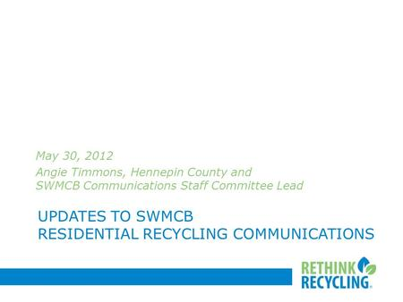 UPDATES TO SWMCB RESIDENTIAL RECYCLING COMMUNICATIONS May 30, 2012 Angie Timmons, Hennepin County and SWMCB Communications Staff Committee Lead.