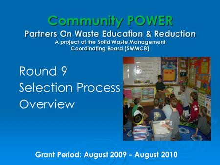 Community POWER Partners On Waste Education & Reduction A project of the Solid Waste Management Coordinating Board (SWMCB) Round 9 Selection Process Overview.