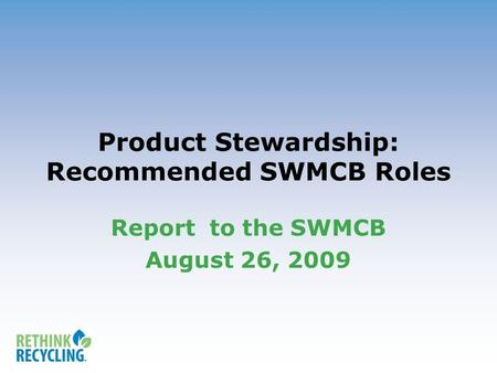 Product Stewardship: Recommended SWMCB Roles Report to the SWMCB August 26, 2009.