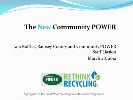 The New Community POWER Tara Roffler, Ramsey County and Community POWER Staff Liasion March 28, 2012 A program of the Solid Waste Management Coordinating.