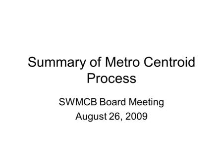 Summary of Metro Centroid Process SWMCB Board Meeting August 26, 2009.