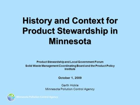 History and Context for Product Stewardship in Minnesota Product Stewardship and Local Government Forum Solid Waste Management Coordinating Board and the.