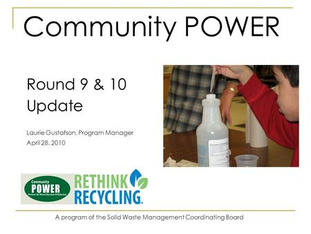 Community POWER Round 9 & 10 Update Laurie Gustafson, Program Manager April 28, 2010 A program of the Solid Waste Management Coordinating Board.