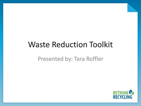Waste Reduction Toolkit Presented by: Tara Roffler.