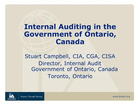 Www.theiia.org Internal Auditing in the Government of Ontario, Canada Stuart Campbell, CIA, CGA, CISA Director, Internal Audit Government of Ontario, Canada.