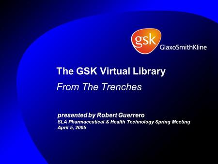 The GSK Virtual Library From The Trenches presented by Robert Guerrero SLA Pharmaceutical & Health Technology Spring Meeting April 5, 2005.